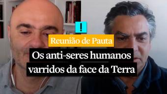 IMAGEM: REUNIÃO DE PAUTA: Os anti-seres humanos varridos da face da Terra
