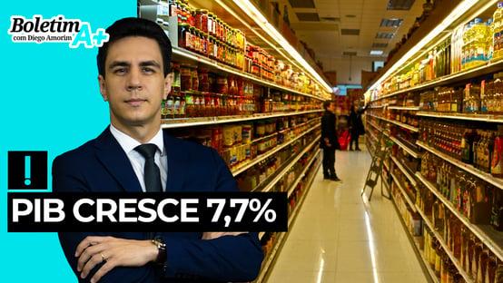 Boletim A+: PIB cresce 7,7%
