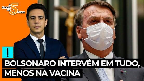 A Semana em 5 Pontos: Bolsonaro intervém em tudo, menos na vacina