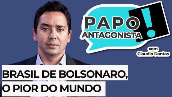 PAPO ANTAGONISTA: Brasil de Bolsonaro, o pior do mundo