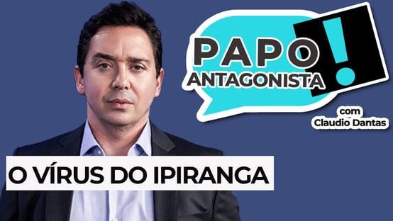 PAPO ANTAGONISTA: O vírus do Ipiranga