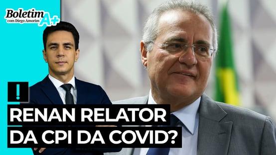 Boletim A+: Renan relator da CPI da Covid?