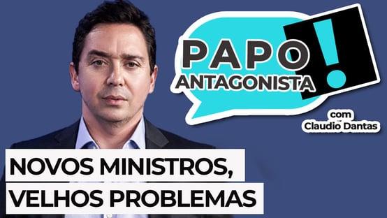 AO VIVO – Papo Antagonista com Claudio Dantas: Novos ministros, velhos problemas