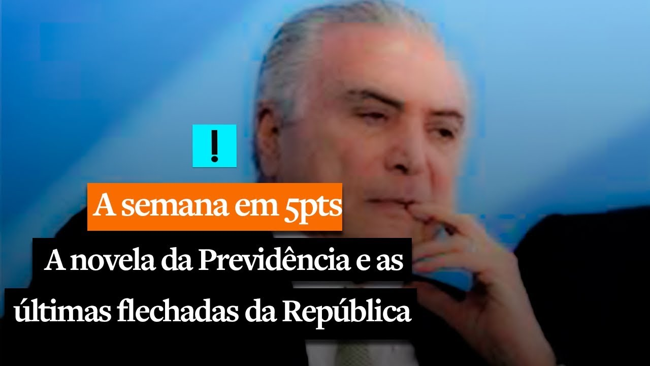 A SEMANA EM CINCO PONTOS: A novela da Previdência e as últimas flechadas da República