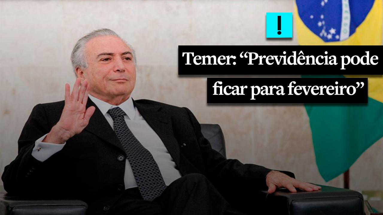 Sem votos, Previdência pode ficar para fevereiro, diz Temer