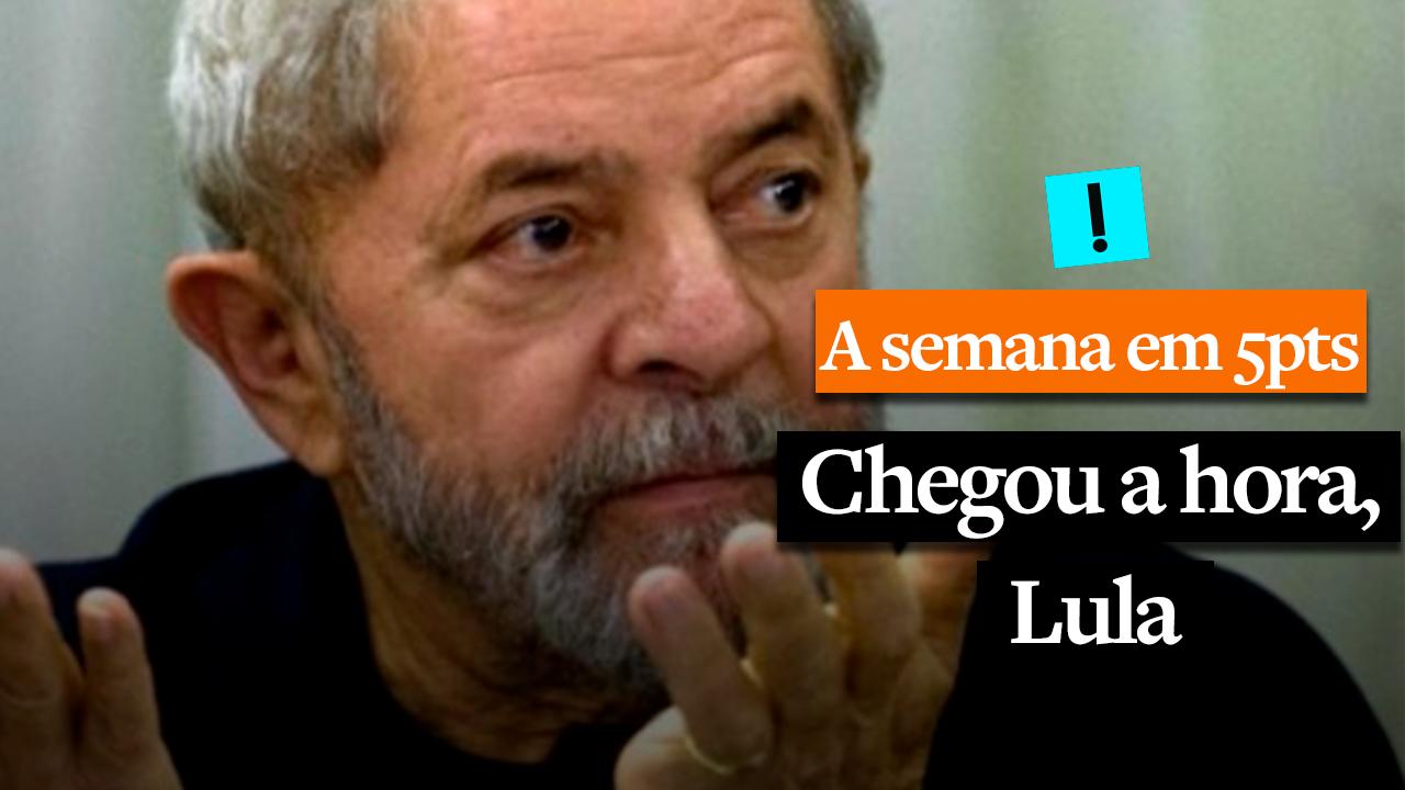 A Semana em 5 Pontos: Chegou a hora, Lula