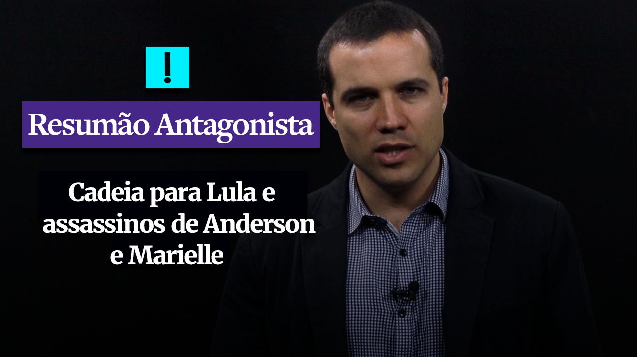 RESUMÃO ANTAGONISTA: Cadeia para Lula e assassinos de Anderson e Marielle