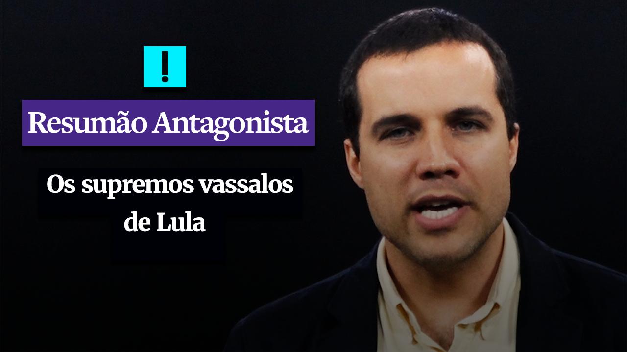 RESUMÃO ANTAGONISTA: Os supremos vassalos de Lula