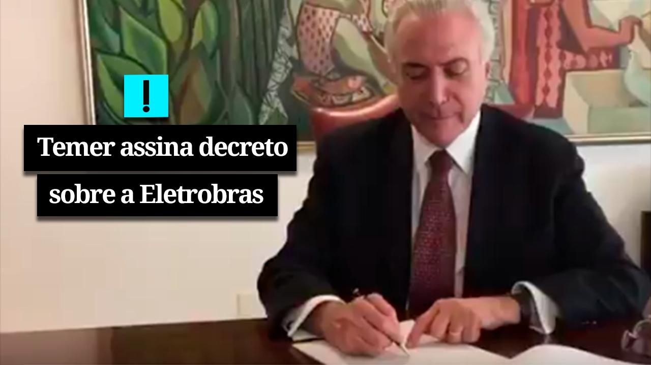 Temer assina decreto sobre Eletrobras