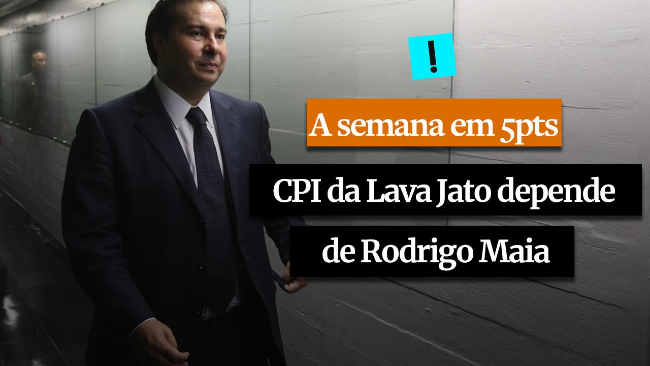 A SEMANA EM 5 PONTOS: A CPI da Lava Jato depende de Rodrigo Maia