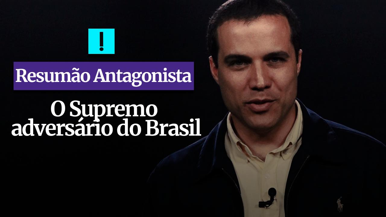 RESUMÃO ANTAGONISTA: O Supremo adversário do Brasil