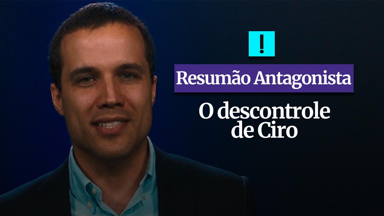 RESUMÃO ANTAGONISTA: O descontrole de Ciro