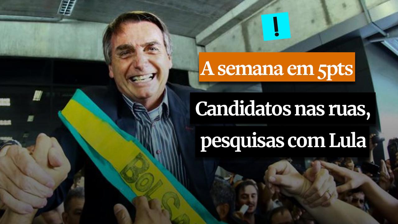 A SEMANA EM 5 PONTOS: Candidatos nas ruas, pesquisas com Lula