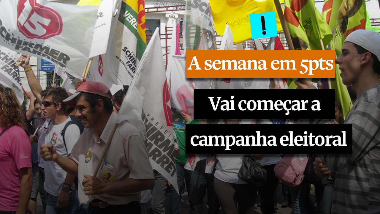 A SEMANA EM 5 PONTOS: Vai começar a campanha eleitoral