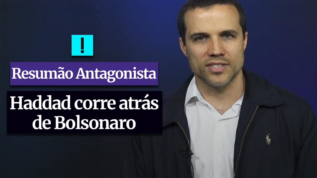 RESUMÃO ANTAGONISTA: Haddad corre atrás de Bolsonaro