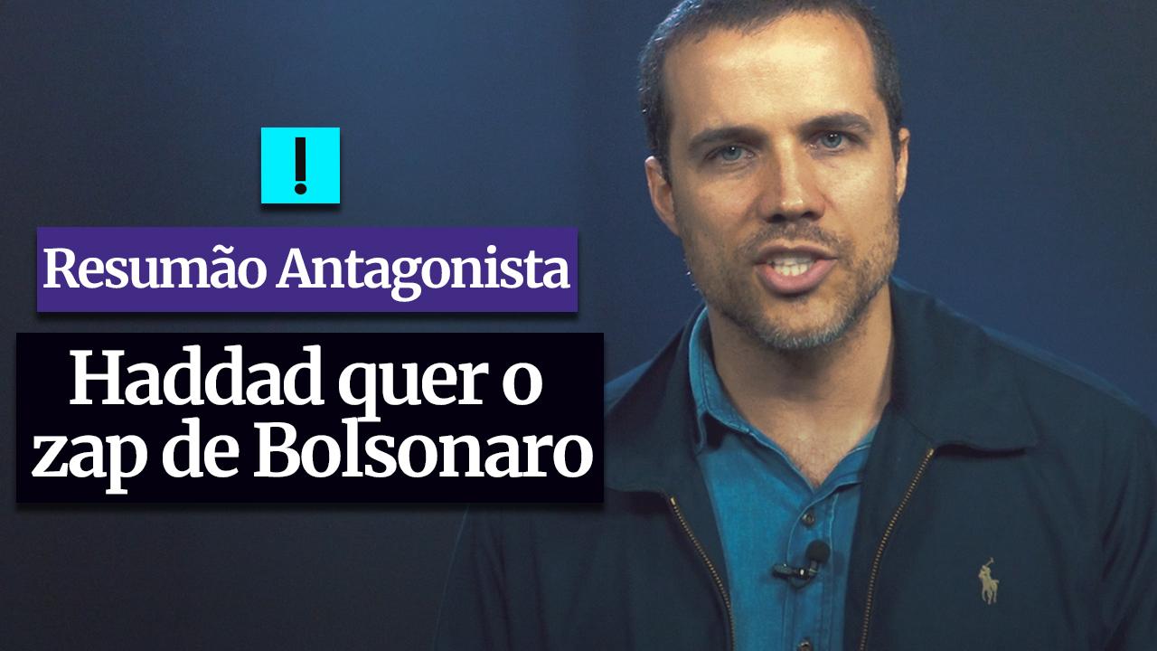 RESUMÃO ANTAGONISTA: Haddad quer o zap do Bolsonaro