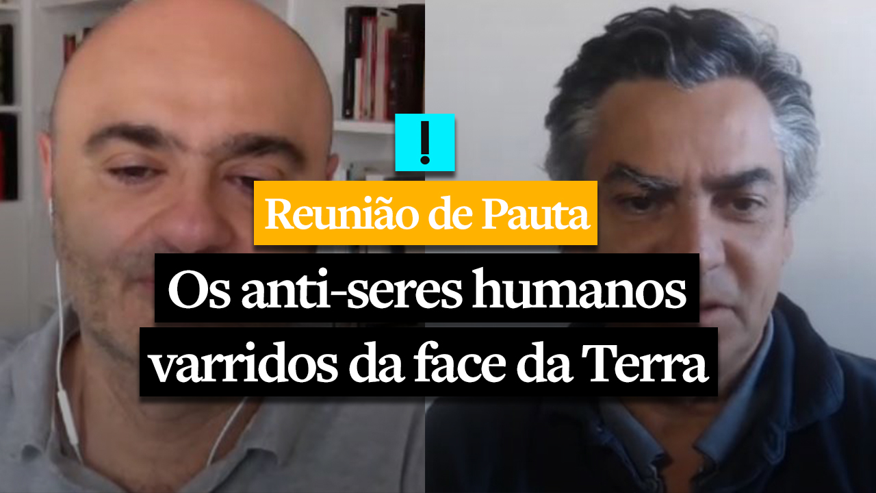 REUNIÃO DE PAUTA: Os anti-seres humanos varridos da face da Terra