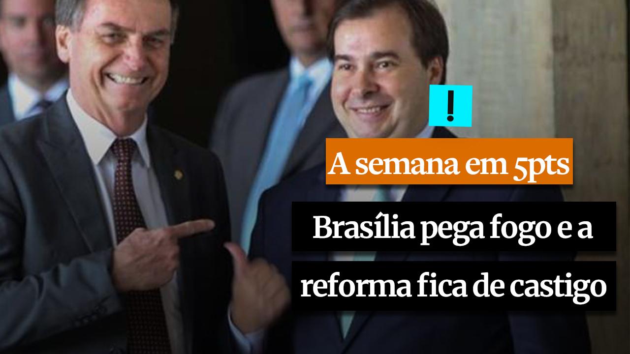 A Semana em 5 Pontos: Enquanto Brasília pega fogo, a reforma fica de castigo