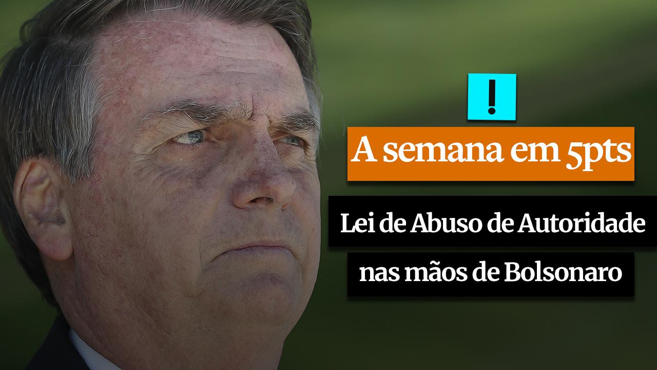 A SEMANA EM 5 PONTOS: Lei de Abuso de Autoridade nas mãos de Bolsonaro