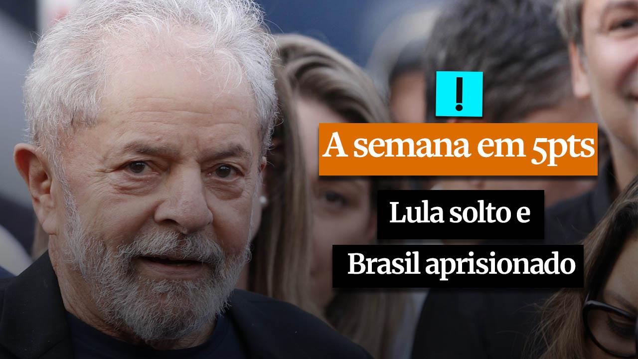 A Semana em 5 Pontos: Lula solto e Brasil aprisionado